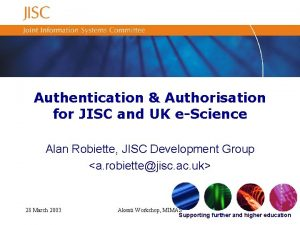Authentication Authorisation for JISC and UK eScience Alan