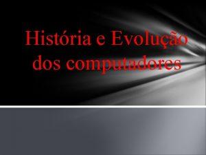 Histria e Evoluo dos computadores Histria e evoluo