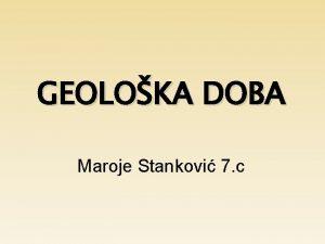 GEOLOKA DOBA Maroje Stankovi 7 c Geoloka doba