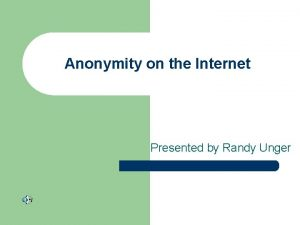 Anonymity on the Internet Presented by Randy Unger
