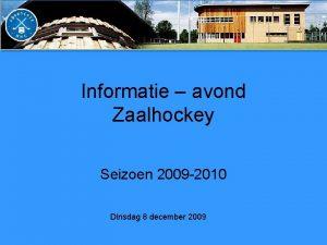 Informatie avond Zaalhockey Seizoen 2009 2010 Dinsdag 8