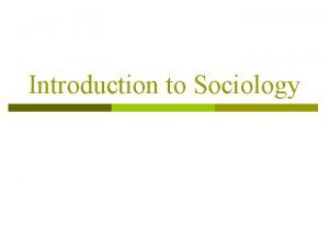 Introduction to Sociology Sociology p the systematic study