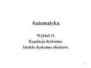 Automatyka Wykad 21 Regulacja dyskretna Modele dyskretne obiektw