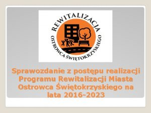 Sprawozdanie z postpu realizacji Programu Rewitalizacji Miasta Ostrowca