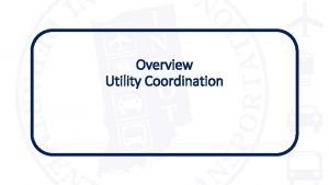 Overview Utility Coordination INDOT Mission Values INDOT Mission