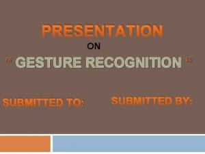 PRESENTATION ON GESTURE RECOGNITION SUBMITTED TO SUBMITTED BY