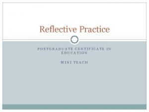 Reflective Practice POSTGRADUATE CERTIFICATE IN EDUCATION MINI TEACH