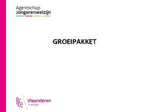 GROEIPAKKET Van kinderbijslag naar Groeipakket Vlaanderen bevoegd voor