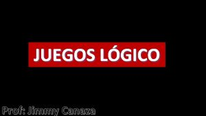 JUEGOS LGICO Prof Jimmy Canaza Prof Jimmy Canaza