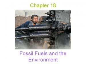 Chapter 18 Fossil Fuels and the Environment Fossil