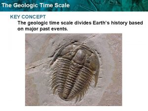 The Geologic Time Scale KEY CONCEPT The geologic