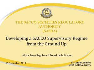 THE SACCO SOCIETIES REGULATORY AUTHORITY SASRA Developing a