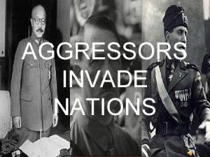AGGRESSORS INVADE NATIONS 1931 Japan invades Manchuria 1