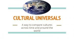 CULTURAL UNIVERSALS A way to compare cultures across