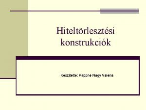 Hiteltrlesztsi konstrukcik Ksztette Pappn Nagy Valria Ksztette Papp
