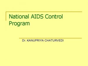National AIDS Control Program Dr KANUPRIYA CHATURVEDI Lesson