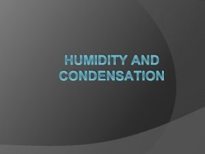 HUMIDITY AND CONDENSATION Vocabulary Water Vapor Condensation Specific