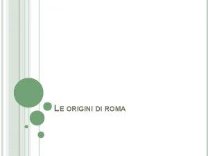 LE ORIGINI DI ROMA LE ORIGINI DI ROMA