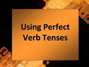 Using Perfect Verb Tenses What Are Verb Tenses