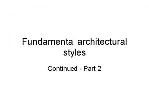 Fundamental architectural styles Continued Part 2 Fundamental architectural
