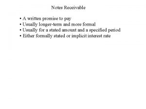 Notes Receivable A written promise to pay Usually