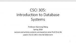 CSCI 305 Introduction to Database Systems Professor Xiannong