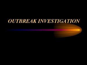 OUTBREAK INVESTIGATION Definition Occurrence of more cases of