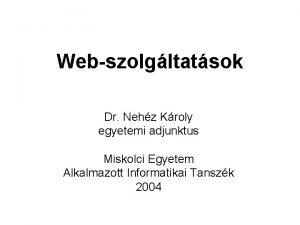 Webszolgltatsok Dr Nehz Kroly egyetemi adjunktus Miskolci Egyetem