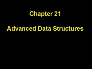 Chapter 21 Advanced Data Structures Chapter Goals To