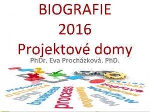 BIOGRAFIE 2016 Projektov domy Ph Dr Eva Prochzkov