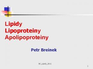 Lipidy Lipoproteiny Apolipoproteiny Petr Breinek BCLipidy2011 1 Lipidy