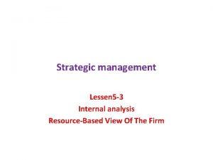 Strategic management Lessen 5 3 Internal analysis ResourceBased