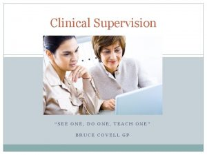 Clinical Supervision SEE ONE DO ONE TEACH ONE