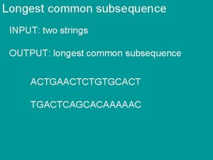Longest common subsequence INPUT two strings OUTPUT longest