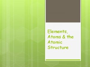 Elements Atoms the Atomic Structure Elements and Atoms