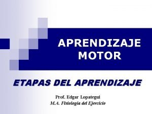 APRENDIZAJE MOTOR ETAPAS DEL APRENDIZAJE Prof Edgar Lopategui