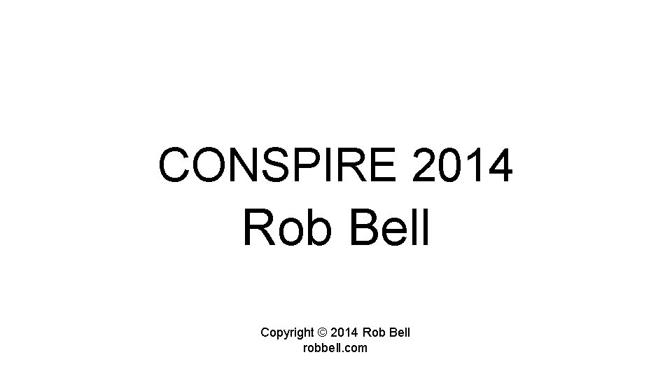 CONSPIRE 2014 Rob Bell Copyright 2014 Rob Bell
