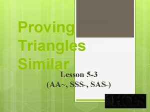 Proving Triangles Similar Lesson 5 3 AA SSS