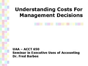 Understanding Costs For Management Decisions UAA ACCT 650