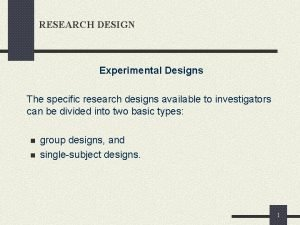 RESEARCH DESIGN Experimental Designs The specific research designs