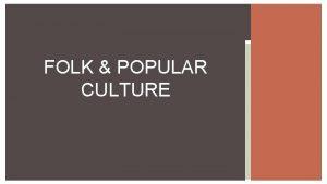 FOLK POPULAR CULTURE 1 What is culture 2
