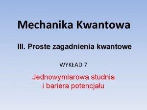 Mechanika Kwantowa III Proste zagadnienia kwantowe WYKAD 7