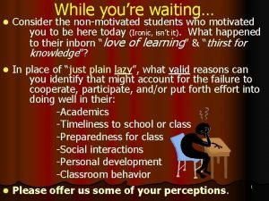 While youre waiting l Consider the nonmotivated students