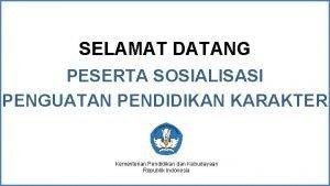 SELAMAT DATANG PESERTA SOSIALISASI PENGUATAN PENDIDIKAN KARAKTER Kementerian