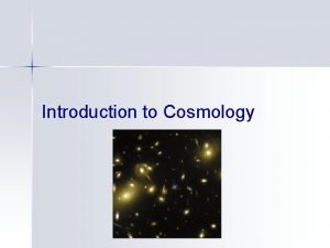Introduction to Cosmology Cosmology Scientific study of the