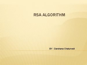 RSA ALGORITHM BY Darshana Chaturvedi OUTLINE INTRODUCTION RSA