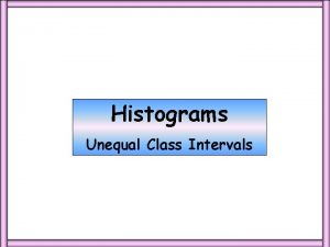 Histograms Unequal Class Intervals Constructing a histogram from