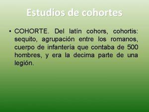 Estudios de cohortes COHORTE Del latn cohors cohortis