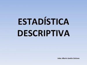 ESTADSTICA DESCRIPTIVA Jaime Alberto Gaviria Crdenas ESTADSTICA DESCRIPTIVA