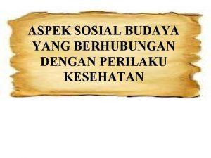 ASPEK SOSIAL BUDAYA YANG BERHUBUNGAN DENGAN PERILAKU KESEHATAN